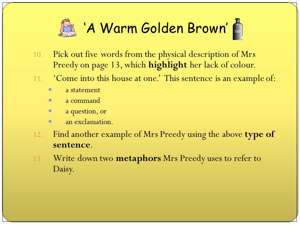 10. Pick out five words from the physical description of Mrs Preedy on page 13, which highlight her lack of colour. 11. 'Come into this house at one.'