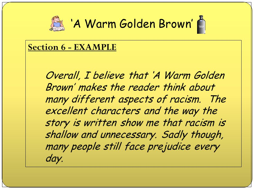 Section 6 - EXAMPLE Overall, I believe that 'A Warm Golden Brown' makes the reader think about many different aspects of racism. The excellent charact