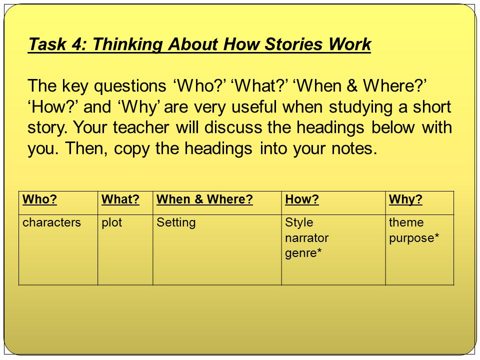 Task 4: Thinking About How Stories Work The key questions 'Who?' 'What?' 'When & Where?' 'How?' and 'Why' are very useful when studying a short story.