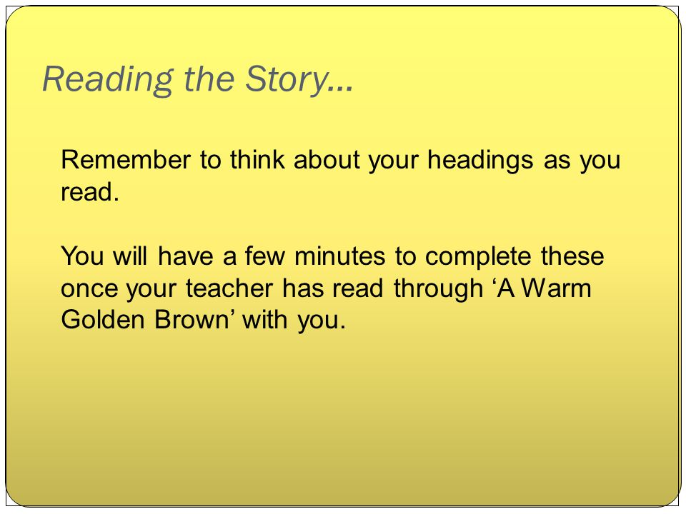 Reading the Story... Remember to think about your headings as you read. You will have a few minutes to complete these once your teacher has read throu