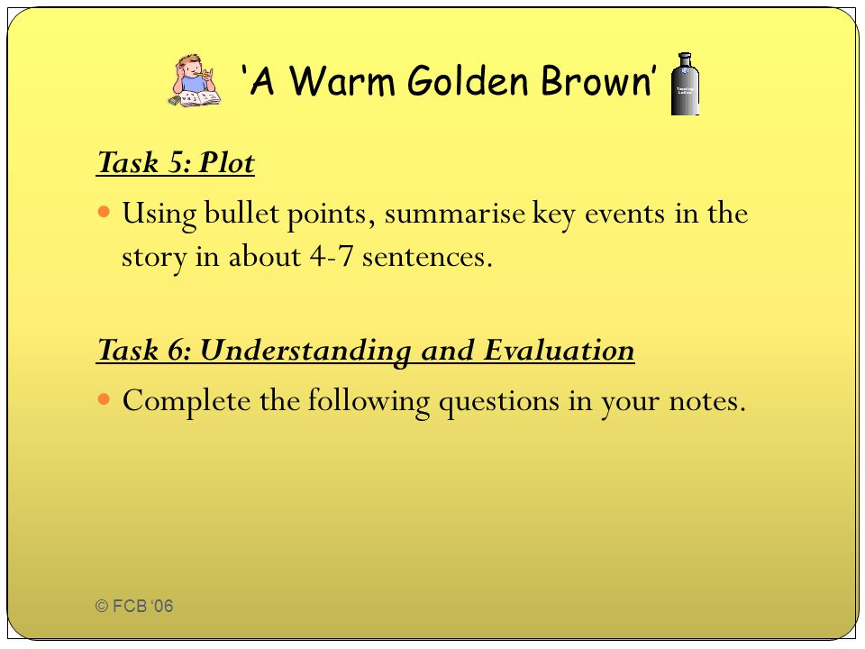 © FCB '06 Task 5: Plot Using bullet points, summarise key events in the story in about 4-7 sentences. Task 6: Understanding and Evaluation Complete th