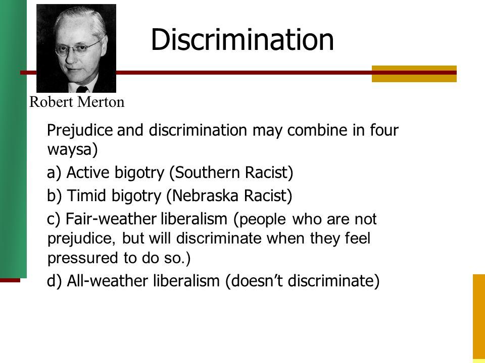 Discrimination Prejudice and discrimination may combine in four waysa) a) Active bigotry (Southern Racist) b) Timid bigotry (Nebraska Racist) c) Fair-