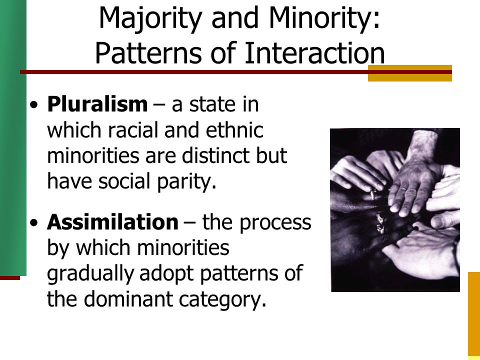 Majority and Minority: Patterns of Interaction Pluralism – a state in which racial and ethnic minorities are distinct but have social parity. Assimila