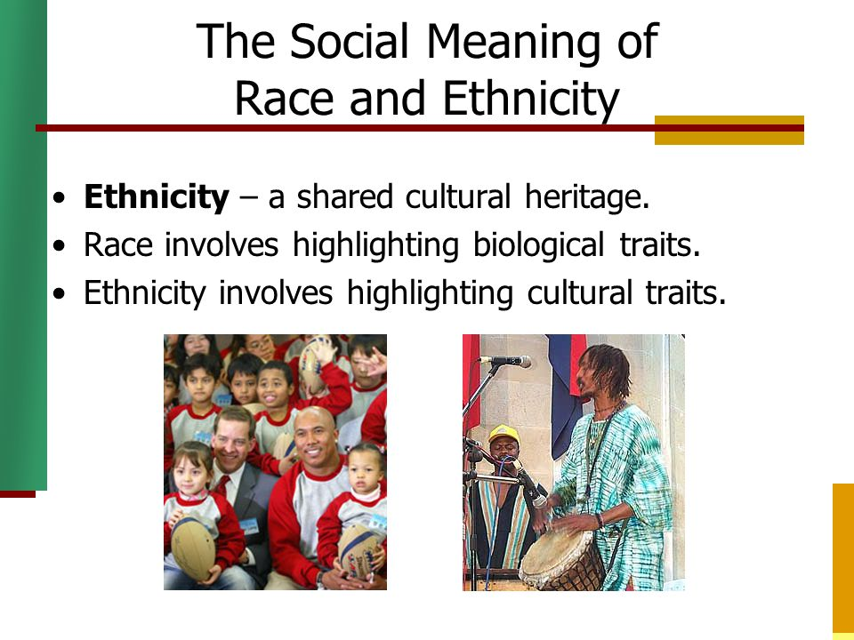The Social Meaning of Race and Ethnicity Ethnicity – a shared cultural heritage. Race involves highlighting biological traits. Ethnicity involves high