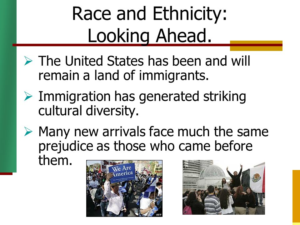Race and Ethnicity: Looking Ahead.  The United States has been and will remain a land of immigrants.  Immigration has generated striking cultural di