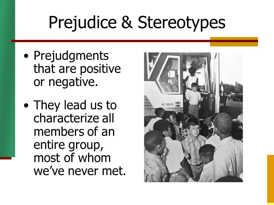 Prejudice & Stereotypes Prejudgments that are positive or negative. They lead us to characterize all members of an entire group, most of whom we've ne