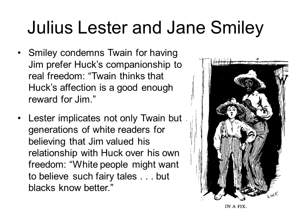Julius Lester and Jane Smiley Smiley condemns Twain for having Jim prefer Huck's companionship to real freedom: Twain thinks that Huck's affection is a good enough reward for Jim. Lester implicates not only Twain but generations of white readers for believing that Jim valued his relationship with Huck over his own freedom: White people might want to believe such fairy tales...