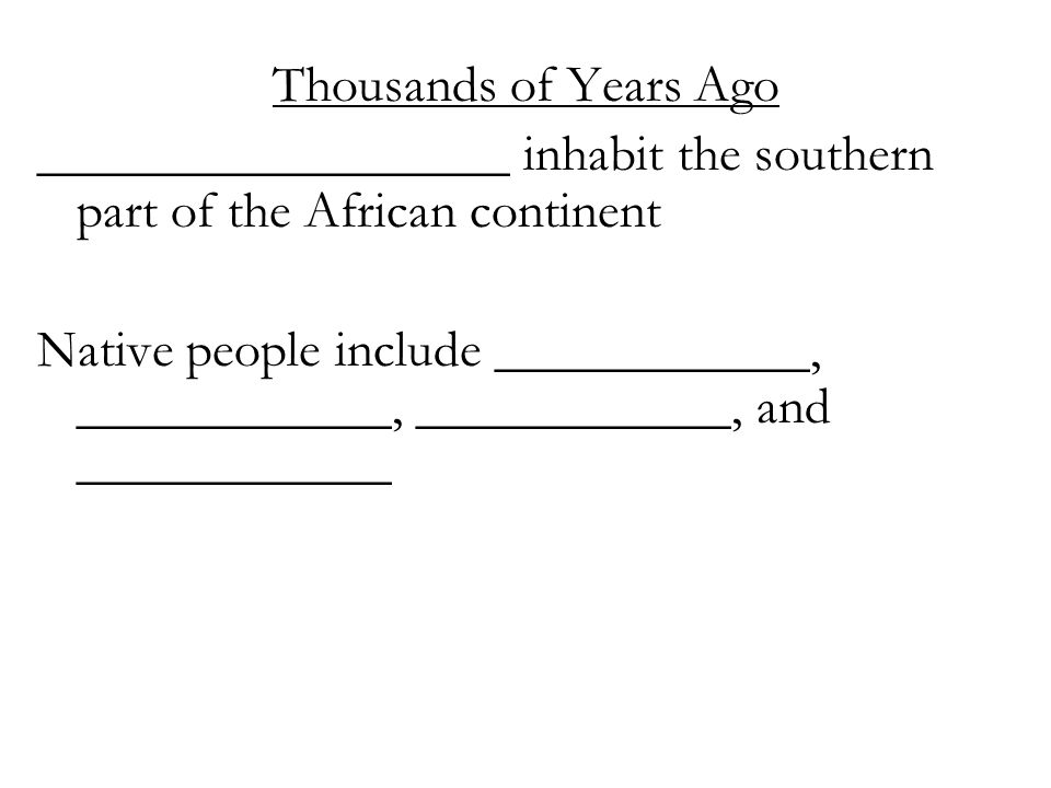 Thousands of Years Ago __________________ inhabit the southern part of the African continent Native people include ____________, ____________, _______