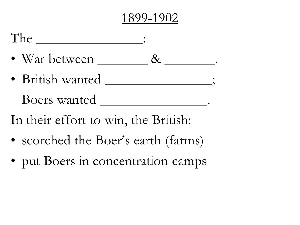 1899-1902 The _______________: War between _______ & _______. British wanted _______________; Boers wanted _______________. In their effort to win, th