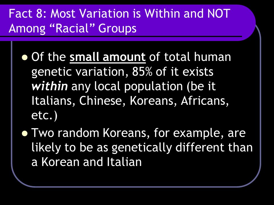 Fact 8: Most Variation is Within and NOT Among Racial Groups Of the small amount of total human genetic variation, 85% of it exists within any local population (be it Italians, Chinese, Koreans, Africans, etc.) Two random Koreans, for example, are likely to be as genetically different than a Korean and Italian