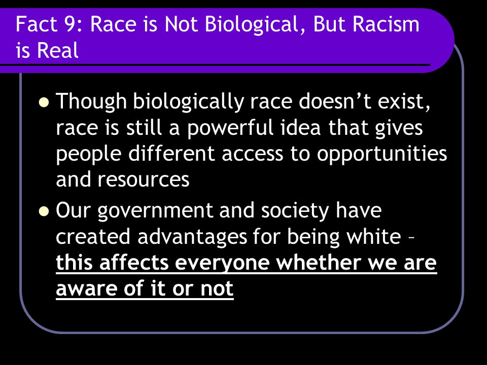 Fact 9: Race is Not Biological, But Racism is Real Though biologically race doesn't exist, race is still a powerful idea that gives people different access to opportunities and resources Our government and society have created advantages for being white – this affects everyone whether we are aware of it or not