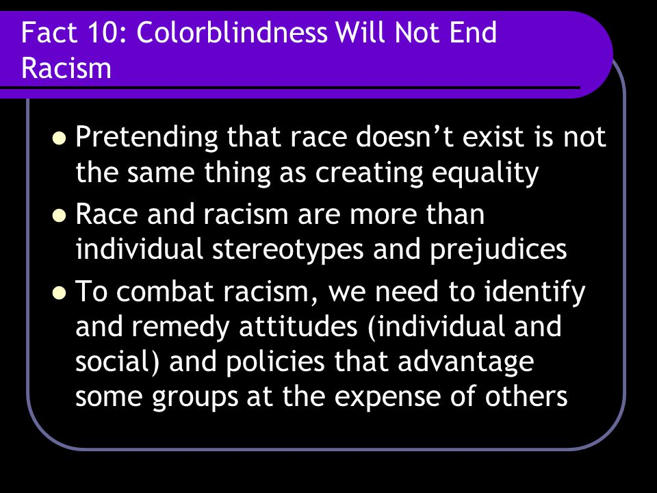 Fact 10: Colorblindness Will Not End Racism Pretending that race doesn't exist is not the same thing as creating equality Race and racism are more tha