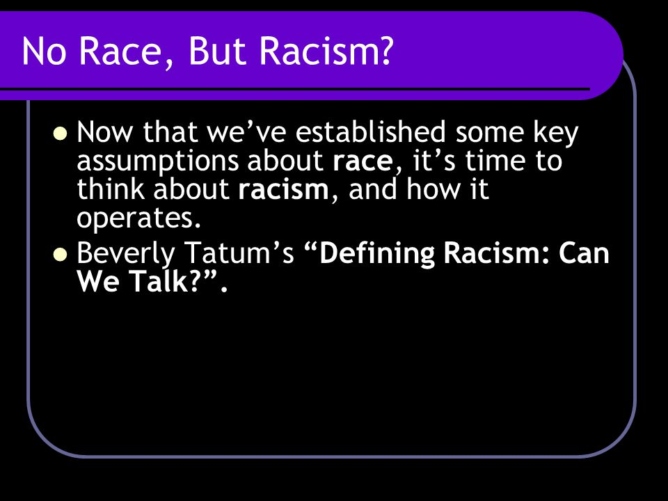 No Race, But Racism? Now that we've established some key assumptions about race, it's time to think about racism, and how it operates. Beverly Tatum's