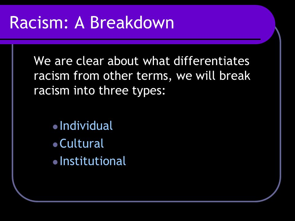 Racism: A Breakdown We are clear about what differentiates racism from other terms, we will break racism into three types: Individual Cultural Institutional