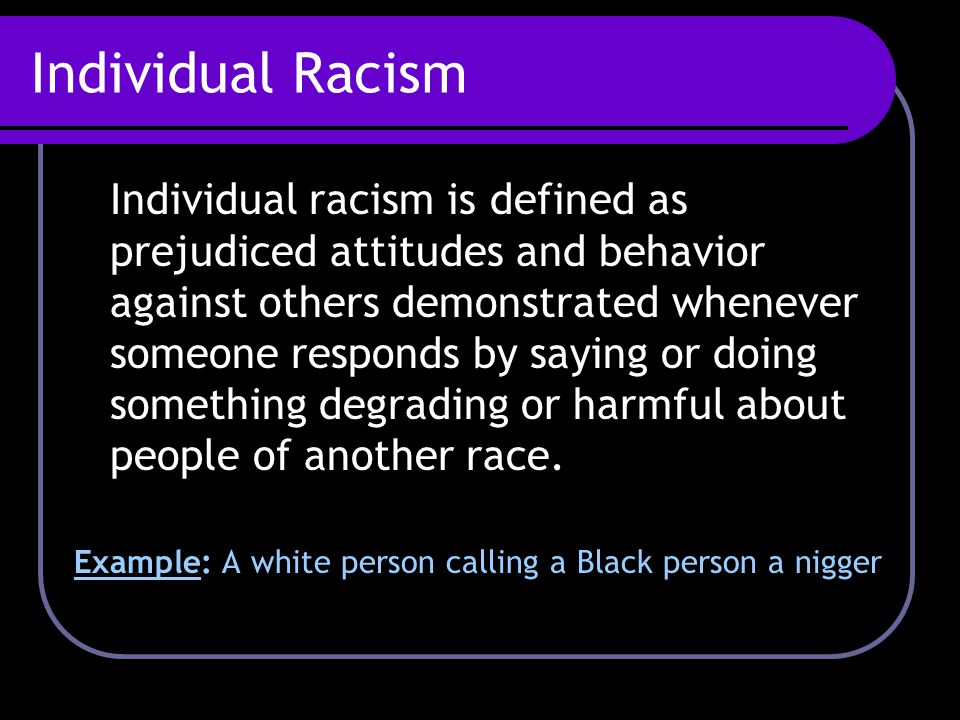 Individual Racism Individual racism is defined as prejudiced attitudes and behavior against others demonstrated whenever someone responds by saying or doing something degrading or harmful about people of another race.