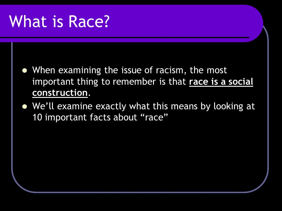 What is Race? When examining the issue of racism, the most important thing to remember is that race is a social construction. We'll examine exactly wh
