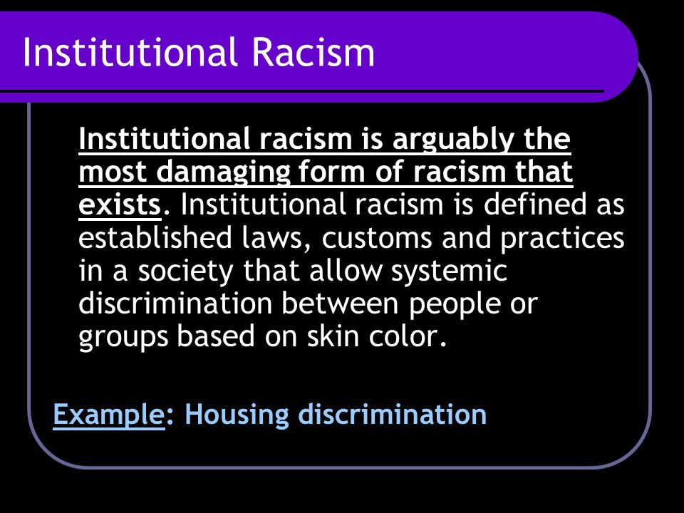 Institutional Racism Institutional racism is arguably the most damaging form of racism that exists. Institutional racism is defined as established law