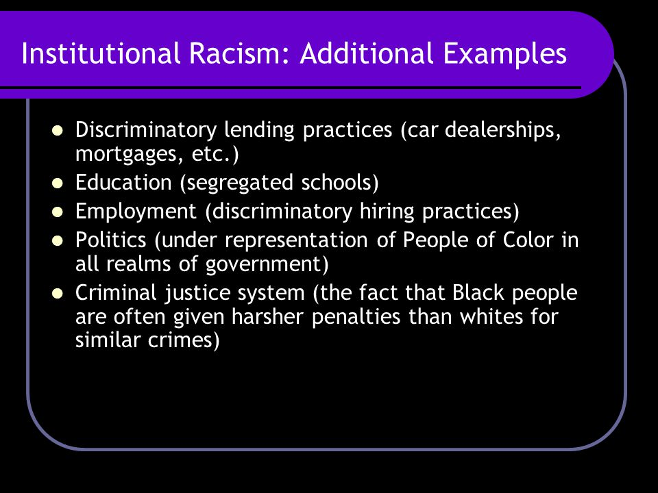 Institutional Racism: Additional Examples Discriminatory lending practices (car dealerships, mortgages, etc.) Education (segregated schools) Employmen