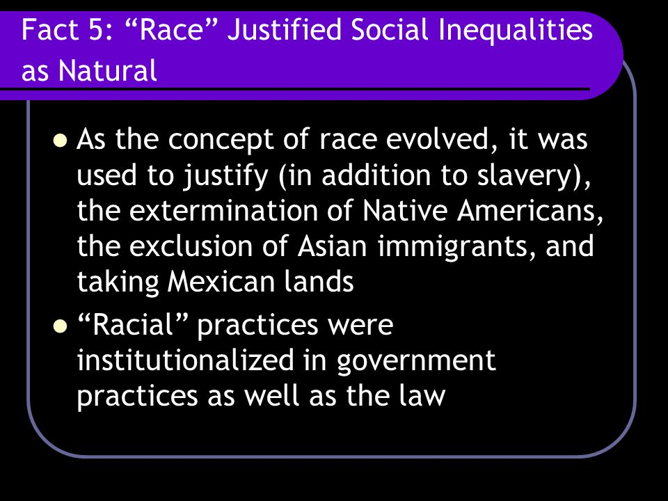"Fact 5: ""Race"" Justified Social Inequalities as Natural As the concept of race evolved, it was used to justify (in addition to slavery), the extermina"