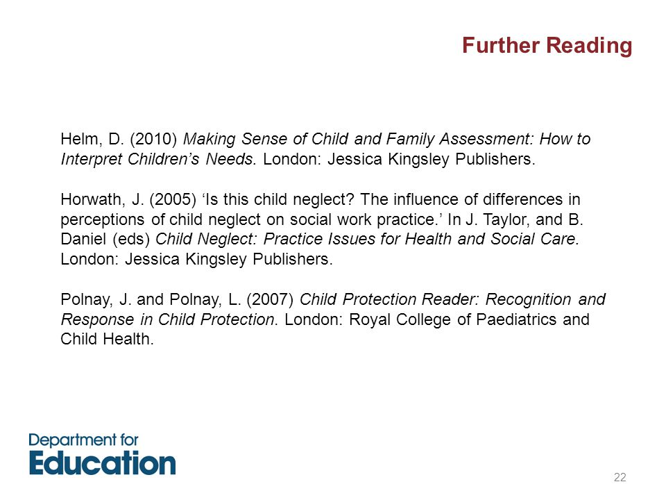 22 Further Reading Helm, D. (2010) Making Sense of Child and Family Assessment: How to Interpret Children's Needs. London: Jessica Kingsley Publishers
