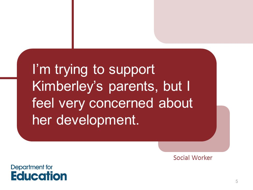 Social Worker 5 I'm trying to support Kimberley's parents, but I feel very concerned about her development.