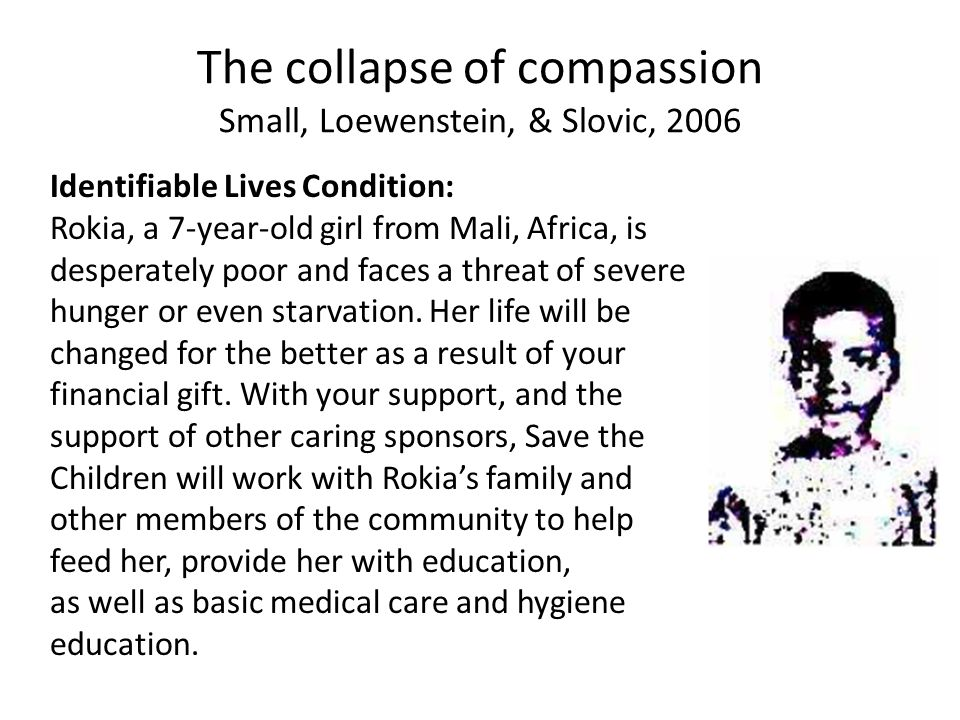 The collapse of compassion Small, Loewenstein, & Slovic, 2006 Identifiable Lives Condition: Rokia, a 7-year-old girl from Mali, Africa, is desperately poor and faces a threat of severe hunger or even starvation.