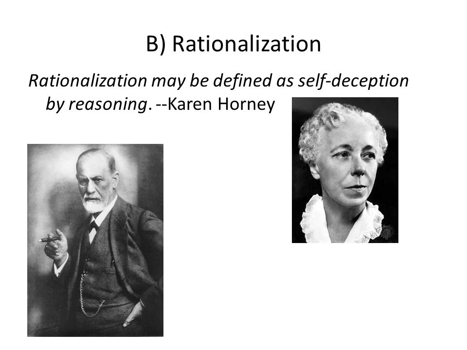 B) Rationalization Rationalization may be defined as self-deception by reasoning. --Karen Horney