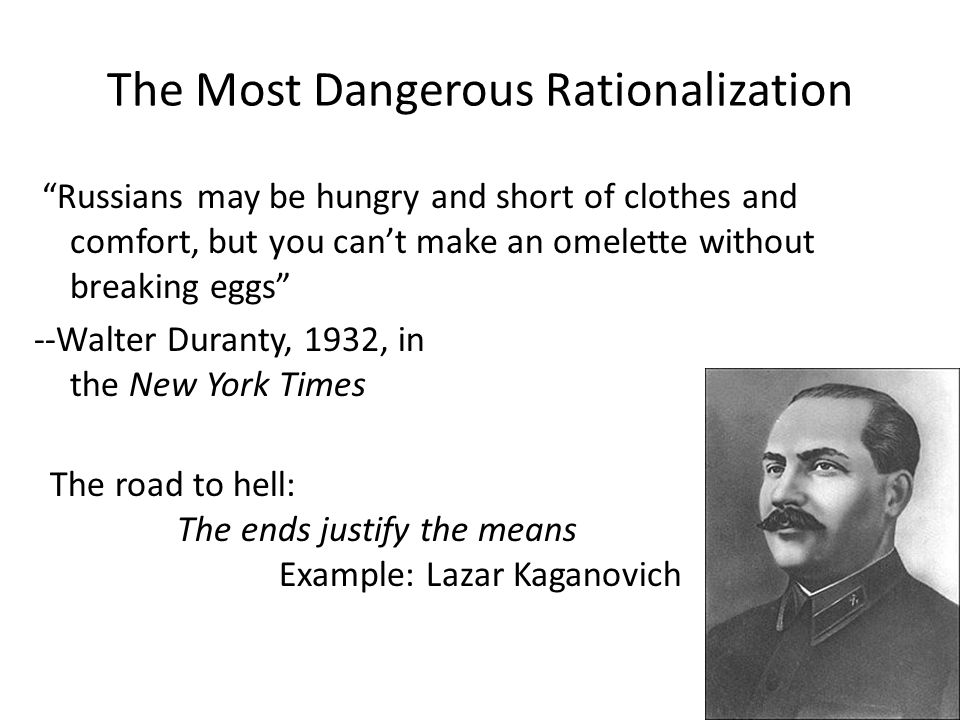 The Most Dangerous Rationalization Russians may be hungry and short of clothes and comfort, but you can't make an omelette without breaking eggs --Walter Duranty, 1932, in the New York Times The road to hell: The ends justify the means Example: Lazar Kaganovich