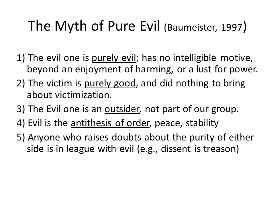 The Myth of Pure Evil (Baumeister, 1997 ) 1) The evil one is purely evil; has no intelligible motive, beyond an enjoyment of harming, or a lust for power.