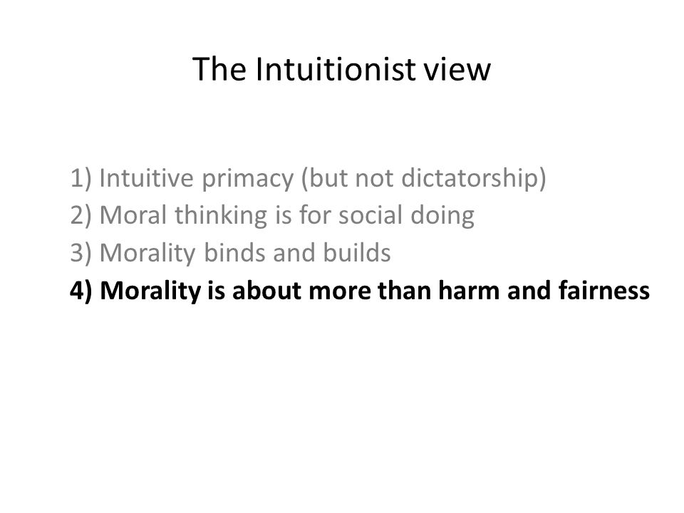 1) Intuitive primacy (but not dictatorship) 2) Moral thinking is for social doing 3) Morality binds and builds 4) Morality is about more than harm and fairness The Intuitionist view