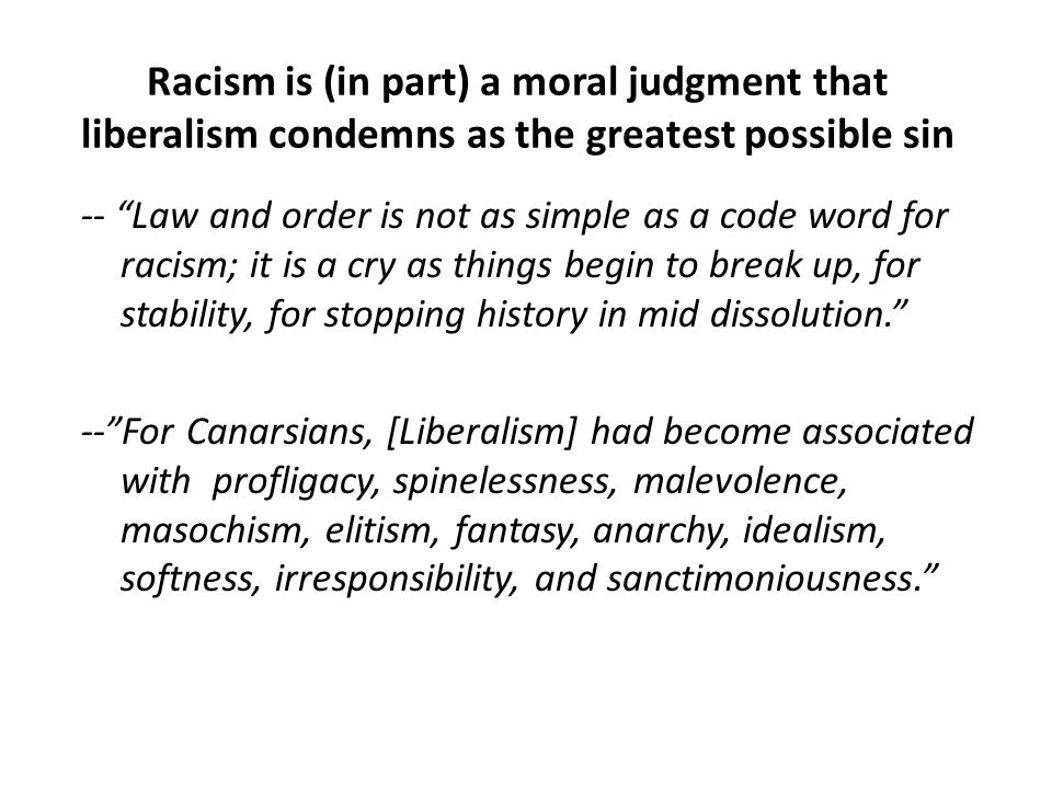 Racism is (in part) a moral judgment that liberalism condemns as the greatest possible sin -- Law and order is not as simple as a code word for racism; it is a cry as things begin to break up, for stability, for stopping history in mid dissolution. -- For Canarsians, [Liberalism] had become associated with profligacy, spinelessness, malevolence, masochism, elitism, fantasy, anarchy, idealism, softness, irresponsibility, and sanctimoniousness.