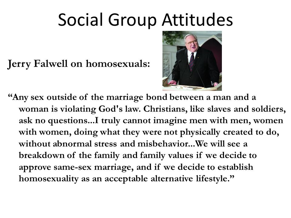 Social Group Attitudes Jerry Falwell on homosexuals: Any sex outside of the marriage bond between a man and a woman is violating God s law.