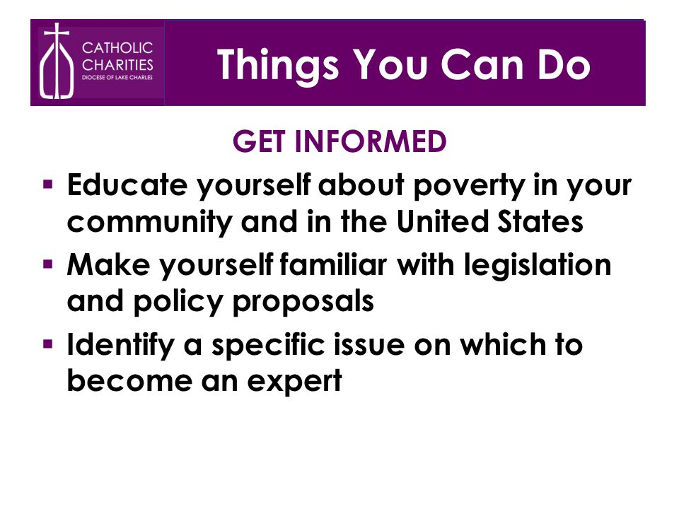 Things You Can Do GET INFORMED  Educate yourself about poverty in your community and in the United States  Make yourself familiar with legislation and policy proposals  Identify a specific issue on which to become an expert