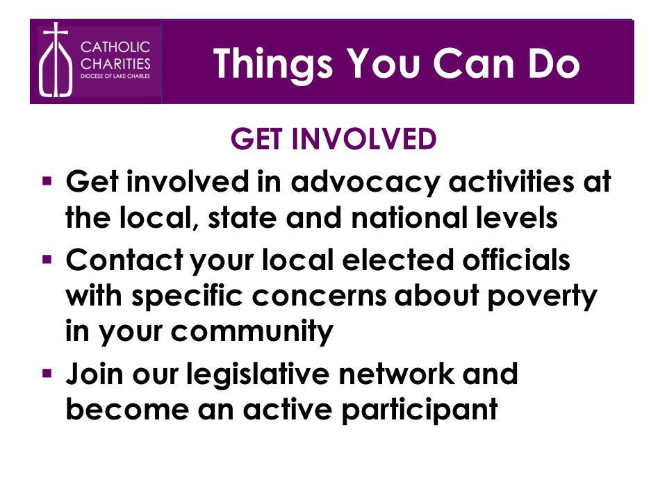 Things You Can Do GET INVOLVED  Get involved in advocacy activities at the local, state and national levels  Contact your local elected officials with specific concerns about poverty in your community  Join our legislative network and become an active participant