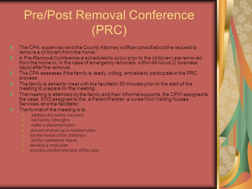 Pre/Post Removal Conference (PRC) The CPA, supervisor and the County Attorney's office consult about the request to remove a child(ren) from the home.