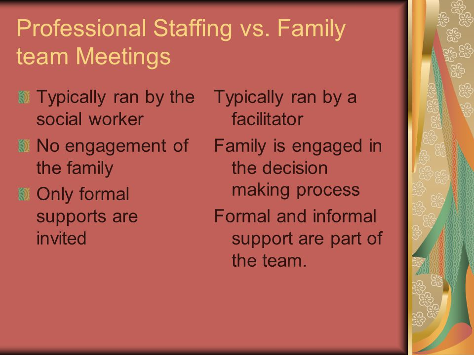 Professional Staffing vs. Family team Meetings Typically ran by the social worker No engagement of the family Only formal supports are invited Typical