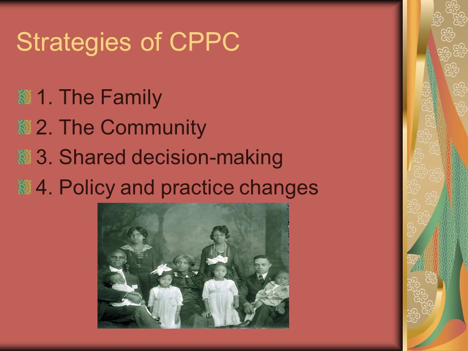 Strategies of CPPC 1. The Family 2. The Community 3. Shared decision-making 4. Policy and practice changes