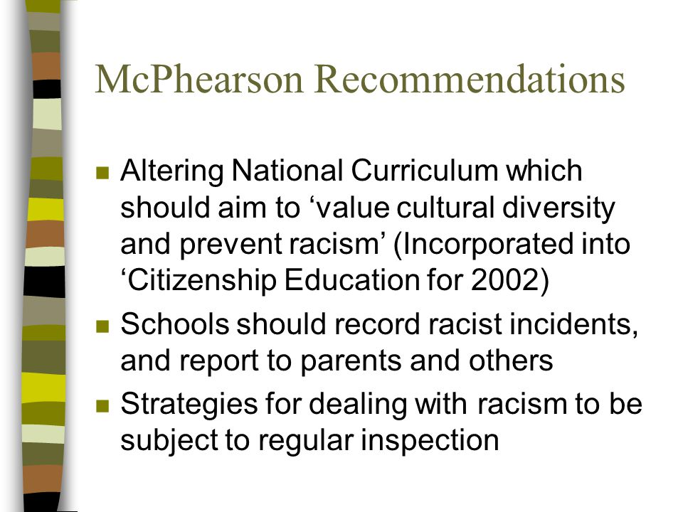 McPhearson Recommendations n Altering National Curriculum which should aim to 'value cultural diversity and prevent racism' (Incorporated into 'Citizenship Education for 2002) n Schools should record racist incidents, and report to parents and others n Strategies for dealing with racism to be subject to regular inspection