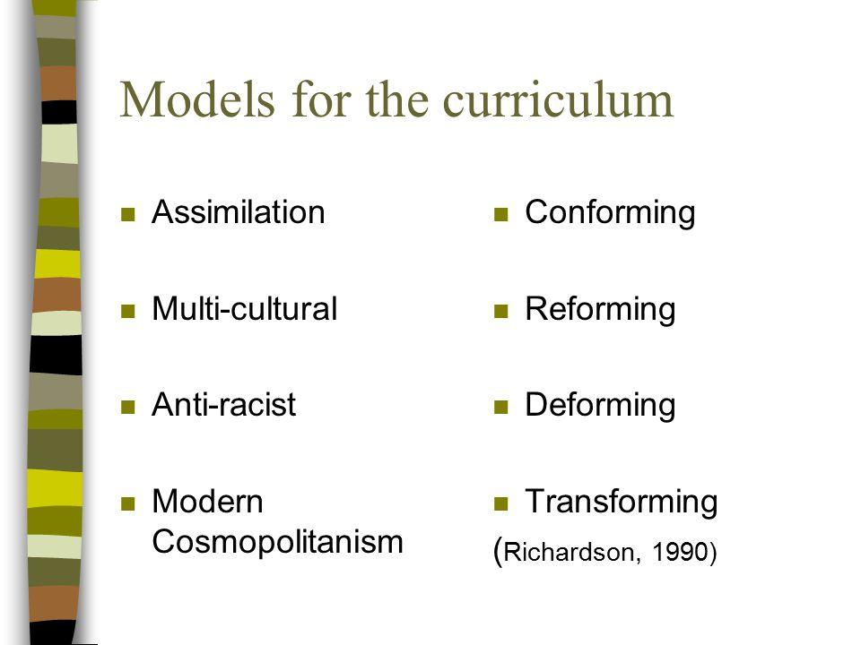 Models for the curriculum n Assimilation n Multi-cultural n Anti-racist n Modern Cosmopolitanism n Conforming n Reforming n Deforming n Transforming ( Richardson, 1990)