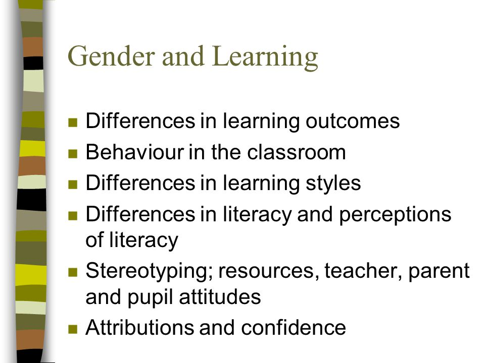Gender and Learning n Differences in learning outcomes n Behaviour in the classroom n Differences in learning styles n Differences in literacy and perceptions of literacy n Stereotyping; resources, teacher, parent and pupil attitudes n Attributions and confidence