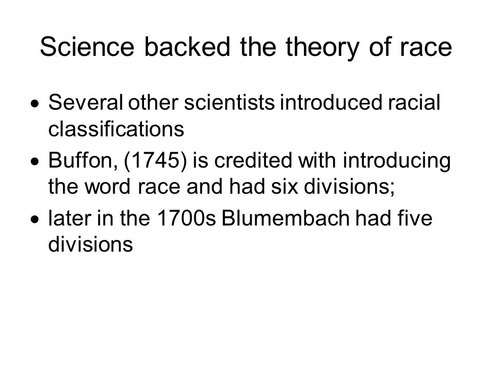 Science backed the theory of race  Several other scientists introduced racial classifications  Buffon, (1745) is credited with introducing the word race and had six divisions;  later in the 1700s Blumembach had five divisions
