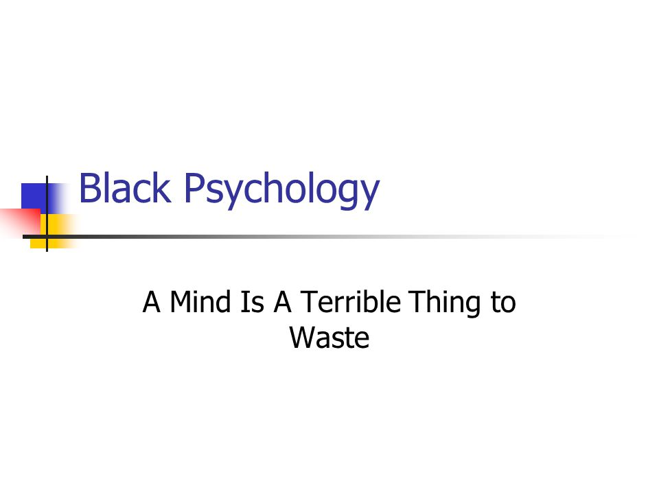 Black Psychology A Mind Is A Terrible Thing to Waste