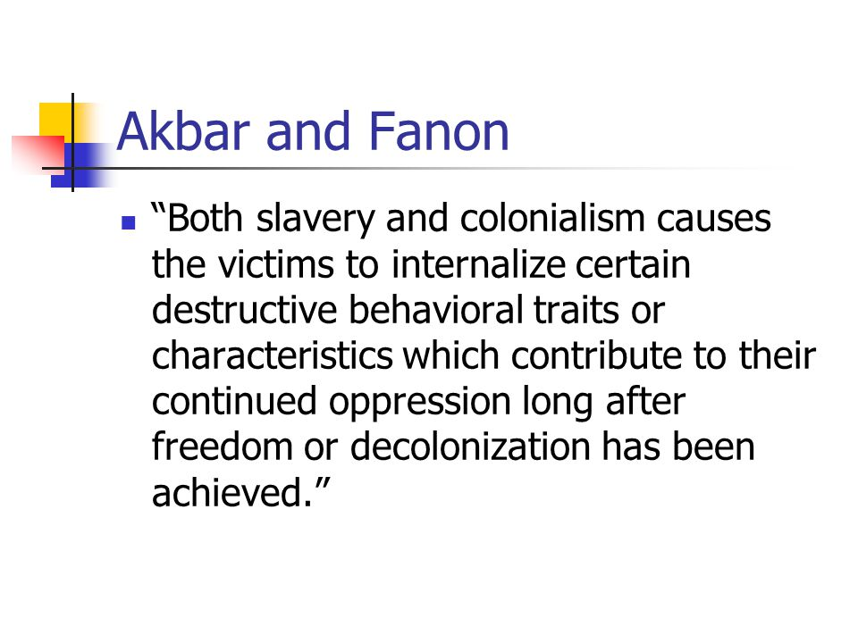 """Akbar and Fanon """"Both slavery and colonialism causes the victims to internalize certain destructive behavioral traits or characteristics which contrib"""