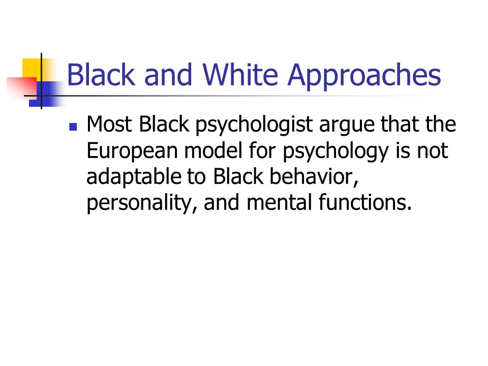 Black and White Approaches Most Black psychologist argue that the European model for psychology is not adaptable to Black behavior, personality, and m