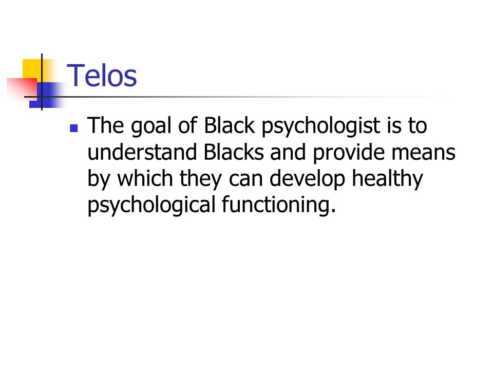 Telos The goal of Black psychologist is to understand Blacks and provide means by which they can develop healthy psychological functioning.