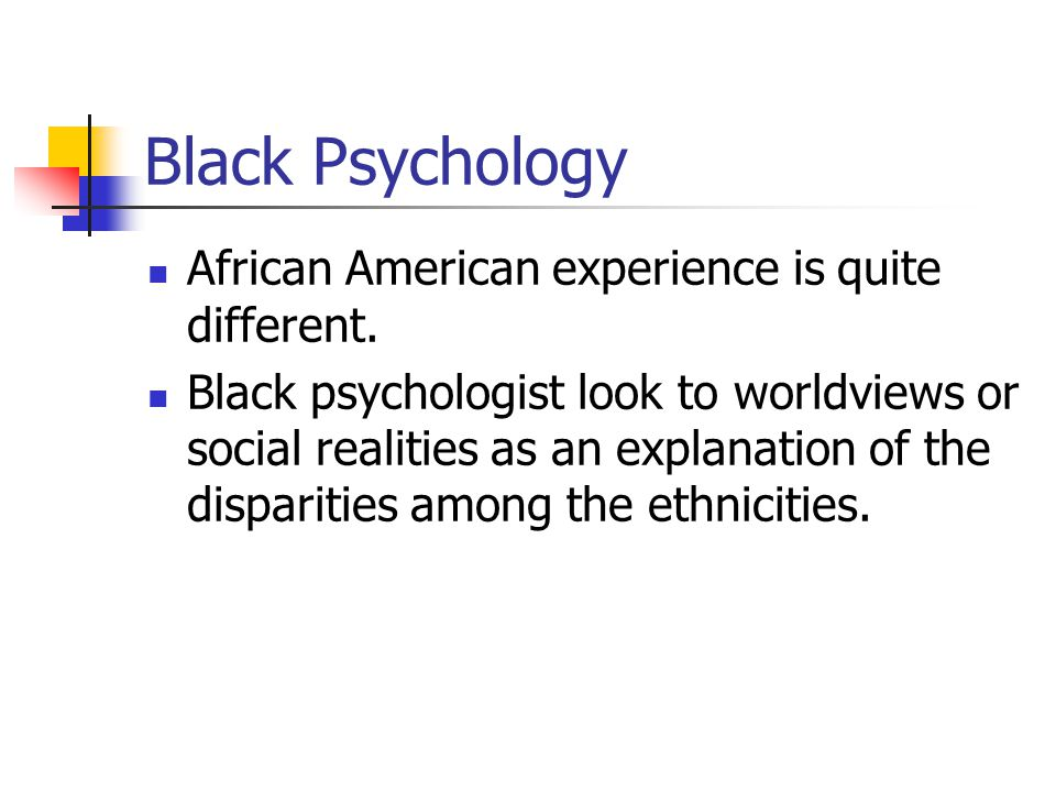 Black psychology and the psychology of Blackness reflect an attempt to build a conceptual model that organizes, explains, and leads to understanding the psychological behavior of African- Americans based on the primary dimensions of an African-American world view.