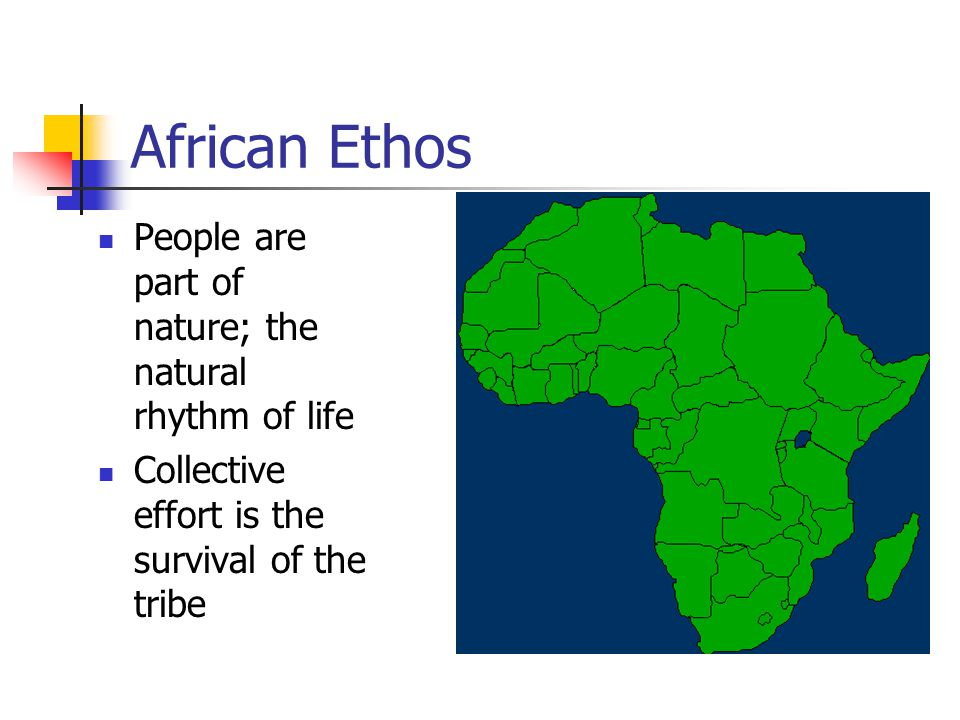 African Ethos People are part of nature; the natural rhythm of life Collective effort is the survival of the tribe