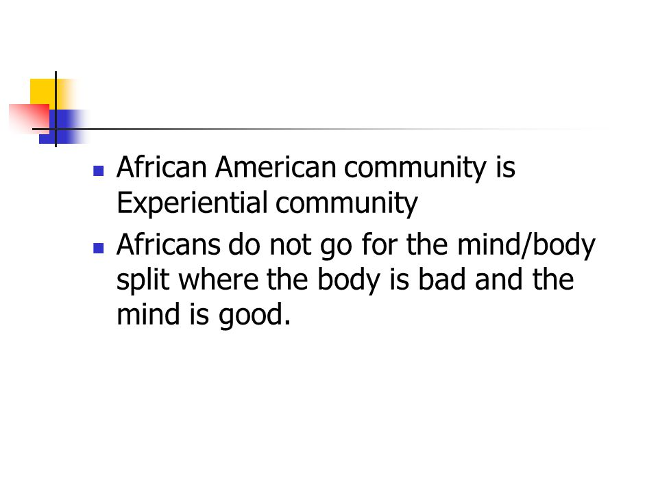 African American community is Experiential community Africans do not go for the mind/body split where the body is bad and the mind is good.
