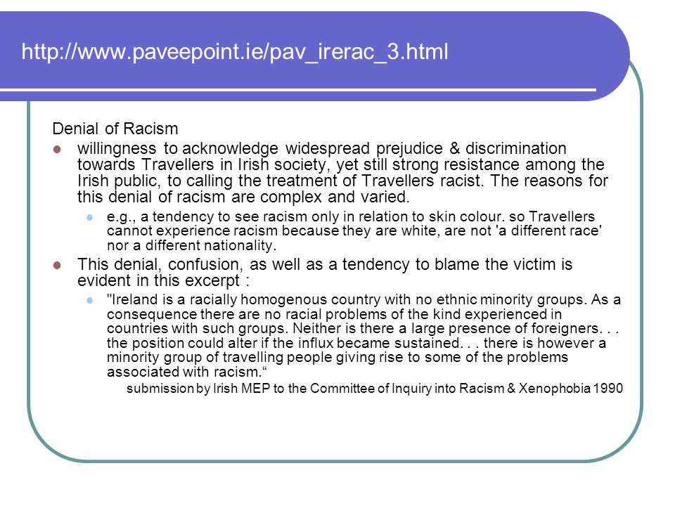 http://www.paveepoint.ie/pav_irerac_3.html Denial of Racism willingness to acknowledge widespread prejudice & discrimination towards Travellers in Irish society, yet still strong resistance among the Irish public, to calling the treatment of Travellers racist.