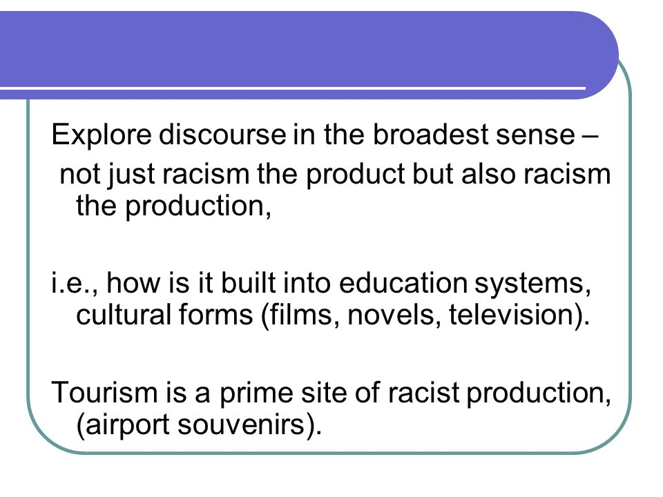 Explore discourse in the broadest sense – not just racism the product but also racism the production, i.e., how is it built into education systems, cultural forms (films, novels, television).